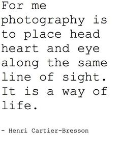 For me photography is to place head, heart, and eye along the same line of sight. It is a way of life.