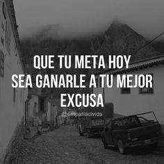 Que tu meta de hoy sea ganarle a tu mejor excusa. Frases de éxito y motivación para lograr tus objetivos.
