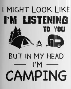 I might look like I'm listening to you. But in my head I'm camping.