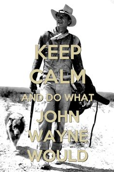 ❦ Keep Calm and Do What John Wayne Would.
