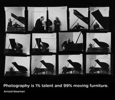 """""""Photography is 1% talent and 99% moving furniture.""""  Arnold Newman"""