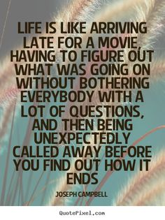 Pictures of famous quote by Joseph Campbell - life is like arriving late for a movie, having to figure out what was going on without… Joseph Campbell Zitate, Joseph Campbell Quotes, Robert Louis Stevenson Quotes, Wisdom Quotes, Quotes To Live By, Motivational Quotes, Inspirational Quotes, Hero's Journey, Thing 1