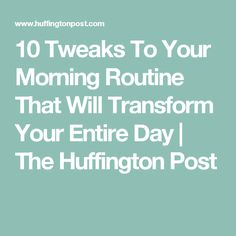 10 Tweaks To Your Morning Routine That Will Transform Your Entire Day | The Huffington Post