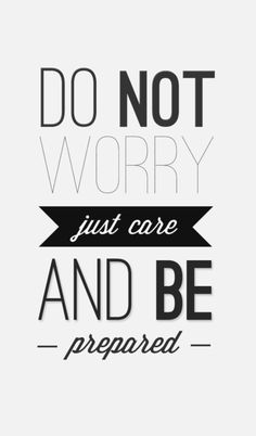 ...don't worry....just care, and be prepared...