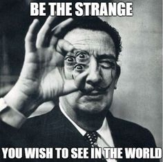 BE THE STRANGE YOU WISH TO SEE IN THE WORLD #whattheworldneedsnow is more #art