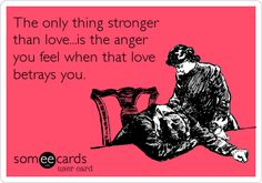 The only thing stronger than love...is the anger you feel when that love betrays you... as well as the pain you feel.
