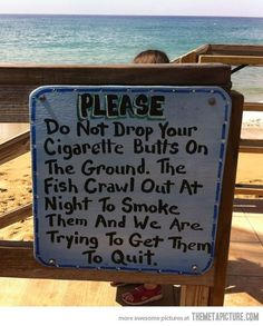 PLEASE do not drop your cigarette butts on the ground.  The fish crawl out at night to smoke them and we are trying to get them to quit.