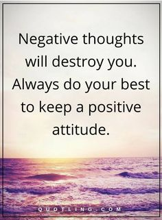 negative thoughts quotes Negative thoughts will destroy you. Always do your best to keep a positive attitude.
