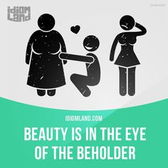 """Beauty is in the eye of the beholder"" means ""different people have different opinions about what or who is beautiful"". Example: It's true that beauty is in the eye of the beholder. I haven't found any of Mary's boyfriends attractive."