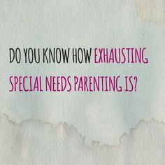 Do you know how exhausting special needs parenting is?   - Lost and Tired