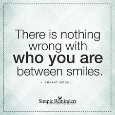 You do not have to smile There is nothing wrong with who you are between smiles. — Bryant McGill