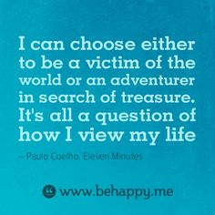 I can choose either to be a victim of the world or an adventurer in search of treasure. It's all a question of how I view my life #behappy #quote