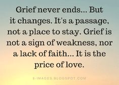 Grief Quotes Grief never ends. But it changes. It's a passage, not a place to stay. Grief is not a sign of weakness, nor a lack of faith. Wisdom Quotes, Quotes To Live By, Me Quotes, Momma Quotes, Great Quotes, Inspirational Quotes, Grief Poems, Meaningful Quotes, True Words