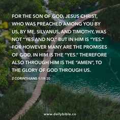 """2 Corinthians 1:19–20  For the Son of God, Jesus Christ, who was preached among you by us, by me, Silvanus, and Timothy, was not """"Yes and no,"""" but in him is """"Yes."""" For however many are the promises of God, in him is the """"Yes."""" Therefore also through him is the """"Amen"""", to the glory of God through us."""