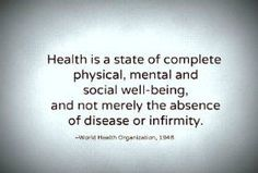 Health is more than the absence of disease. It is well being in all ways.