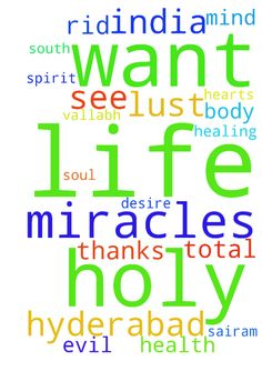 Please pray for a most holy life. I want - Please pray for a most holy life. I want to get rid of the evil spirit of lust from my life. I want to see miracles of Jesus again in my life. Please pray for total healing and health of my soul, body and mind. Most Holy Life is my hearts desire. Thanks Sairam Vallabh Hyderabad South India  Posted at: https://prayerrequest.com/t/qiB #pray #prayer #request #prayerrequest