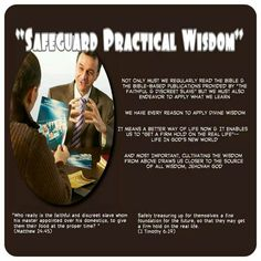 """""""Safeguard Practical Wisdom""""  //  Not Only Must We Regularly Read The Bible &  The Bible-Based Publications Provided By """"The  Faithful & Discreet Slave"""" But We Must Also  Endeavor To Apply What We Learn//   We Have Every Reason To Apply Divine Wisdom//  It Means A Better Way Of Life Now & It Enables  Us To """"Get A Firm Hold On The Real Life""""—  Life In God's New World//   And Most Important, Cultivating The Wisdom  From Above Draws Us Closer To The Source  Of All Wisdom, Jehovah God//   """"Who…"""