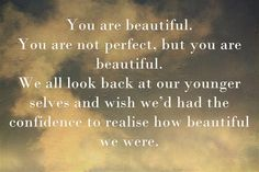 You are beautiful. You are not perfect, but you are beautiful....