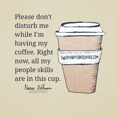 Please do not disturb me while I'm drinking my coffee. Right now all my people skills are in this cup Coffee Wine, Coffee Talk, Coffee Is Life, I Love Coffee, Hot Coffee, Coffee Break, Coffee Drinks, Coffee Shop, Coffee Lovers