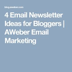 4 Email Newsletter Ideas for Bloggers | AWeber Email Marketing
