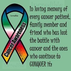 In loving memory of every cancer patient family member and friend who lost the battle with cancer and the ones who continue to conquer it