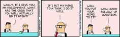 I'm a big Dilbert fan, but this has always been one of my favorites - even have it on a coffee mug in honor of Wally.  I won't admit that it makes me laugh because I'm like him.