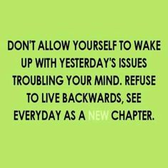 "Each morning, wake up your mind with no issues from yesterday, seeing every day as a brand ""NEW chapter."" ☀"