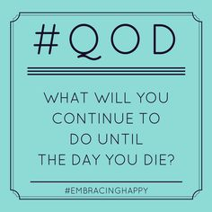 What will you continue to do until the day you die?
