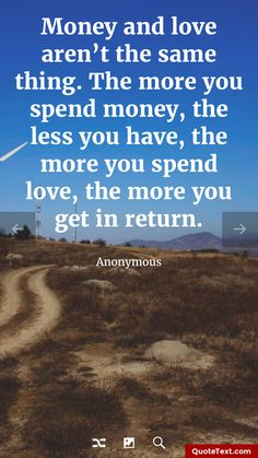 Money and love aren't the same thing. The more you spend money, the less you have, the more you spend love, the more you get in return. - Anonymous