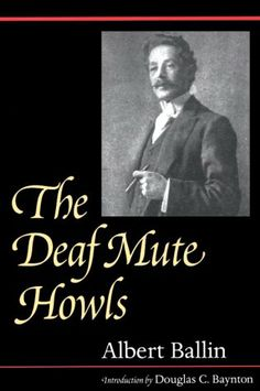 The Deaf Mute Howls - Originally published in 1930, The Deaf Mute Howls challenged the prevailing practice of teaching deaf children to speak and read lips while prohibiting the use of sign language. Albert Ballin's sharp observations in this remarkable book detail his experiences (and those of others) at a late 19th-century residential school for deaf students and his frustrations as an adult seeking acceptance in the majority hearing society.