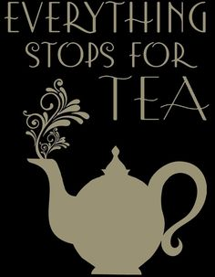 TEA TIME~EVERYTHING STOPS FOR TEA