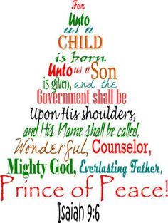 For a child is born to us, a son is given to us. The government will rest on his shoulders. And he will be called: wonderful Counselor, Mighty God, Everlasting Father, Prince of Peace.