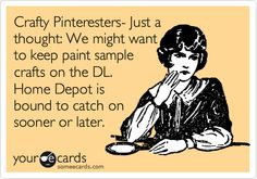 Crafty Pinteresters- Just a thought: We might want to keep paint sample crafts on the DL. Home Depot is bound to catch on sooner or later.