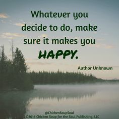 """Whatever you decide to do, make sure it makes you happy."" ~Author Unknown #quotes #happiness #ChickenSoupfortheSoul"