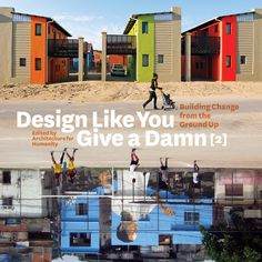 Design Like You Give A Damn. It contains over 100 projects from around the world that offer design solutions for problems ranging from shelter and disaster reconstruction to health care and cultural gathering spaces. From smog-eating concrete to a coed skate park in Afghanistan, the book highlights the work of people in the design, planning, policy and citizen communities, who are striving to make the world a safer, healthier, more sustainable place.