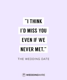 """""""I think I'd miss you even if we never met"""" - The Wedding Date love quote; movie love quotes"""
