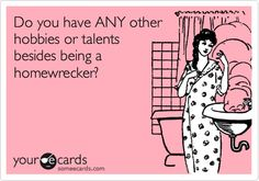 Do you have ANY other hobbies or talents besides being a homewrecker?