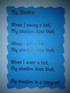 "Poem, ""My Shadow"" (from Kindergarten Freckle Teacher; ""When I Swing a Bat, My Shadow Does That; When I Pat a Cat, My Shadow Does That; When I Wear a Hat, My Shadow Does That....My Shadow is a Copycat!!"")"