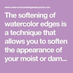 The softening of watercolor edges is a technique that allows you to soften the appearance of your moist or damp hard edges in your painting.