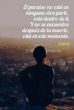 """""""El #Paraíso no está en ninguna otra parte, está dentro de ti. Y no se encuentra después de la #Muerte, está en este momento"""". #Osho #Frases #FrasesCelebres #Reflexion @candidman"""