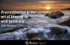Procrastination is the art of keeping up with yesterday. - Don Marquis  Collection of inspirational and famous quotes by authors you know and love