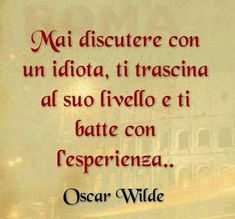 Never argue with an idiot, he lowers you to his level and beats you with his experience! / Nunca discutas con un idiota, te arrastra a su nivel y te gana con su experiencia. Oscar Wilde, Quotes Thoughts, Life Quotes, Italian Quotes, True Words, Sentences, Decir No, Quotations, Best Quotes