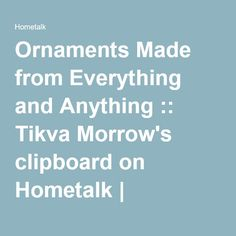 Ornaments Made from Everything and Anything :: Tikva Morrow's clipboard on Hometalk   Hometalk