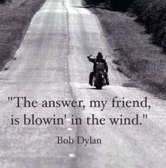 The answer, my friend, is blowin' in the wind. - Bob Dylan / Blowin in The Wind #quote #quotes #cite #citation #citations #wisequotes #word #words #wisewords #saying #proverb #music #musicquotes #lyrics
