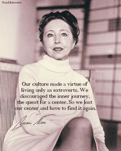 Our culture made a virtue of living only as extroverts. We discouraged the inner journey, the quest for a center. So we lost our center and have to find again. - Anaïs Nin I'm actually introverted though is surprising to people. I love learning about people but my inner journey is so important to me.