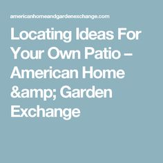 Locating Ideas For Your Own Patio – American Home & Garden Exchange