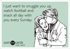 I just want to snuggle you up, watch football and snack all day with you every Sunday.