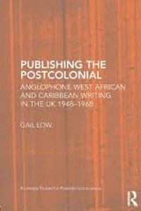 Publishing the Postcolonial: Anglophone West African and Caribbean Writing in the UK 1948-1968 by Gail Low - C 722 LOW