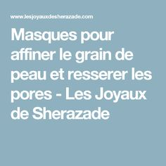 Masques pour affiner le grain de peau et resserer les pores - Les Joyaux de Sherazade