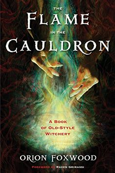 The Flame in the Cauldron: A Book of Old-Style Witchery by Orion Foxwood (March 2015)